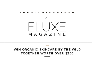 Eluxe Magazine times The Wild Together. Win Organic Skincare worth over $200